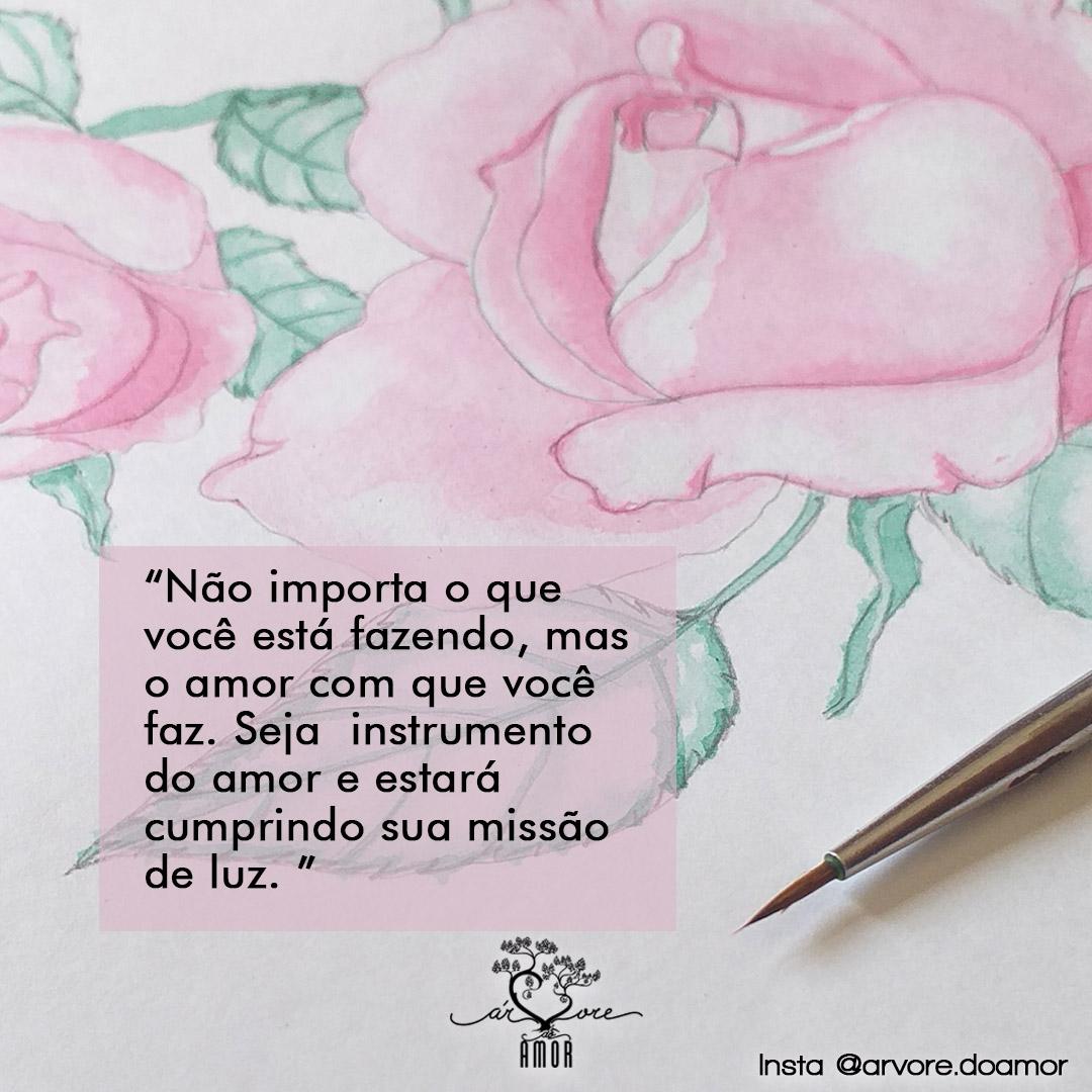 """Para quem não pode ver: Na imagem, uma ilustração em aquarela de uma rosa, e o texto: """"Não importa o que você está fazendo, mas o amor com que você faz. Seja um instrumento do amo e estará cumprindo sua missão de alma."""""""